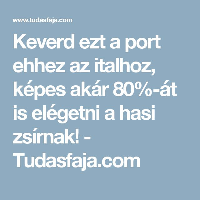 Keverd ezt a port ehhez az italhoz, képes akár 80%-át is elégetni a hasi zsírnak! - Tudasfaja.com
