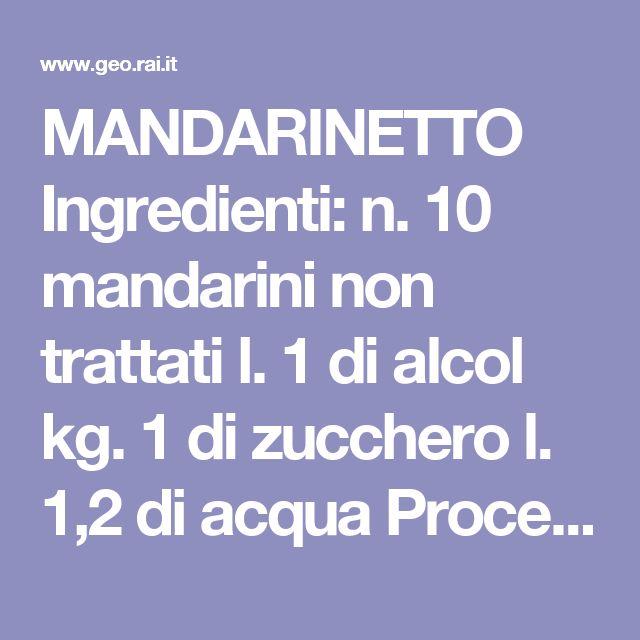MANDARINETTO   Ingredienti: n. 10 mandarini non trattati  l. 1 di alcol  kg. 1 di zucchero  l. 1,2 di acqua   Procedimento: Bucherellare i mandarini e metterli a macerare con l'alcol in un barattolo capiente per una settimana.  Far sciogliere acqua e zucchero e unirlo all'alcol dei mandarini. Colare il tutto e imbottigliar