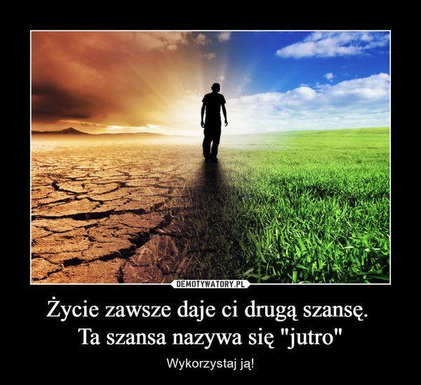 """Życie zawsze daje ci drugą szansę. Ta szansa nazywa się """"jutro"""" – Wykorzystaj ją!"""