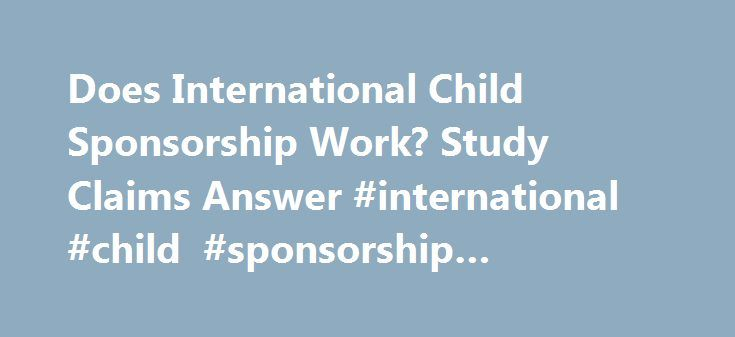 Does International Child Sponsorship Work? Study Claims Answer #international #child #sponsorship #organizations http://netherlands.remmont.com/does-international-child-sponsorship-work-study-claims-answer-international-child-sponsorship-organizations/  # Your daily news briefing from the editors of CT: Sending $38 each month to sponsor a foreign child–a practice made popular by Compassion International–has some fresh evidence on its side. A new report from researchers at the University of…