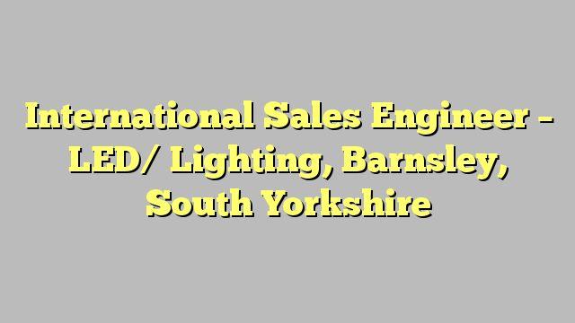 International Sales Engineer - LED/ Lighting, Barnsley, South Yorkshire