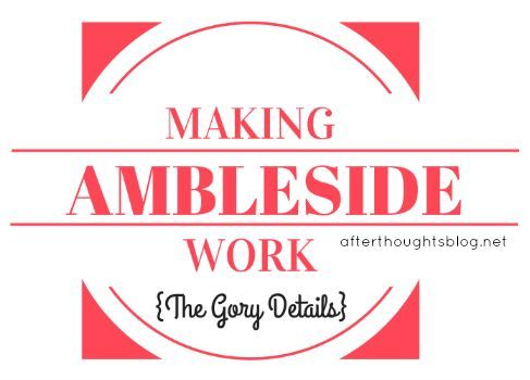 Afterthoughts: Making Ambleside Work: The Gory Details (some helpful organization/how to's and links here)
