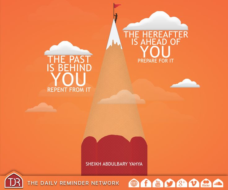 The past is behind you, repent from it. The hereafter is ahead of you, prepare for it.  [Shaykh AbdulBary Yahya]