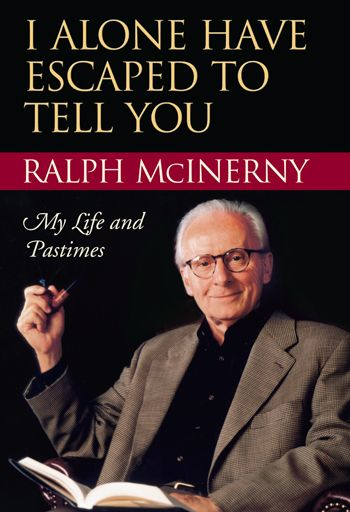 I Alone Have Escaped to Tell You: My Life and Pastimes by Ralph McInerny