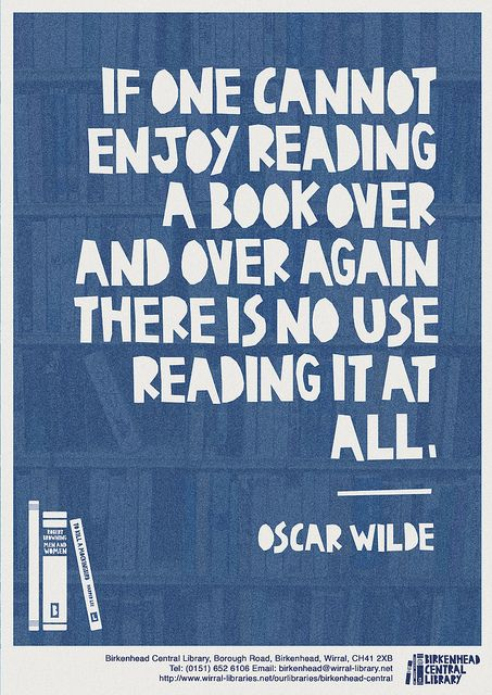 If one cannot enjoy reading a book over and over again there is no use reading it at all. -Oscar Wilde