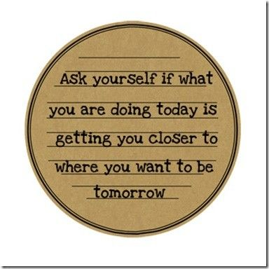 Ask yourself if what you are doing today. . .