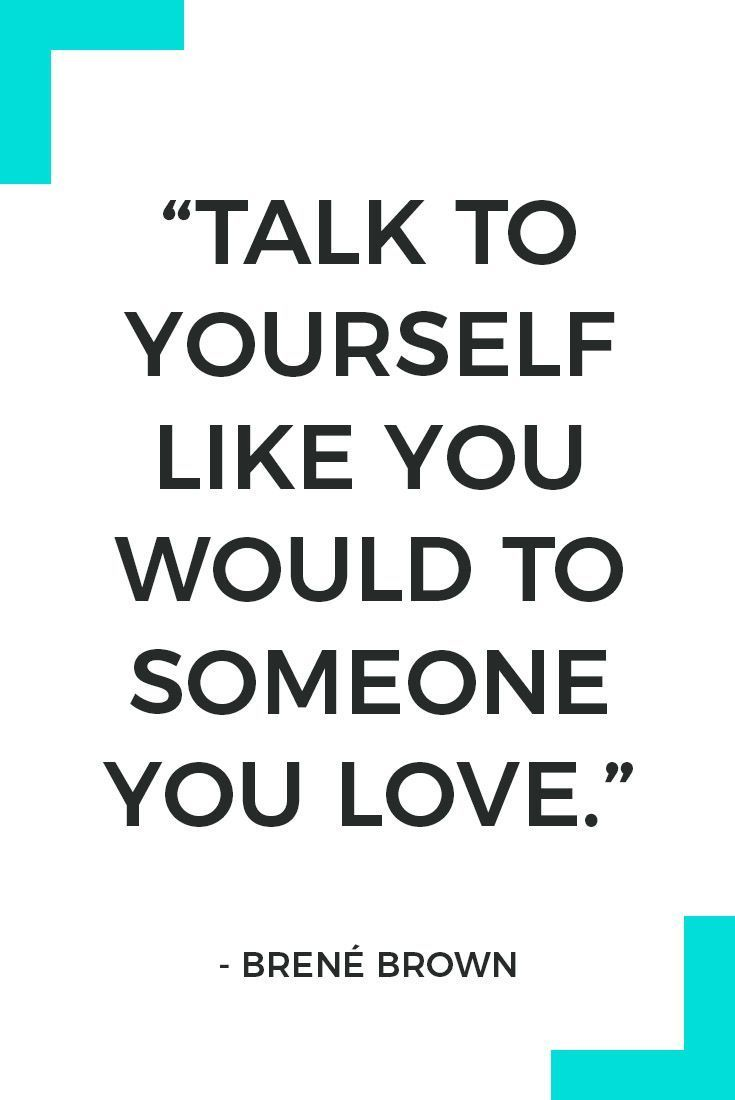 """Talk to yourself like you would to someone you love."" – Brené Brown"