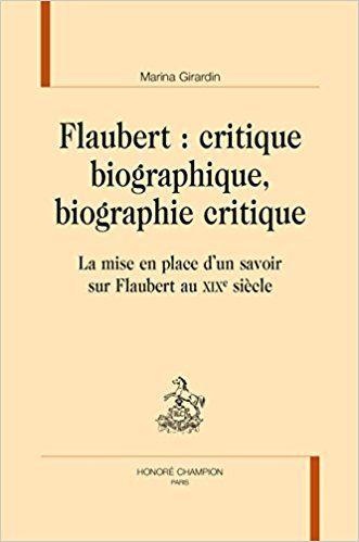 Flaubert : critique biographique, biographie critique : La mise en place d'un savoir sur Flaubert au XIXe siècle - Marina Girardin