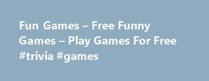 Fun Games – Free Funny Games – Play Games For Free #trivia #games http://game.remmont.com/fun-games-free-funny-games-play-games-for-free-trivia-games/  Fun Games Online & Joy Games – Play Free Funny Games Fun Games and Joy Games, most of them without any sense and meaning are listed in that category. These games are great for relaxing, you mostly not even have to pay attention to any rules. There are also many popular quiz games listed within…