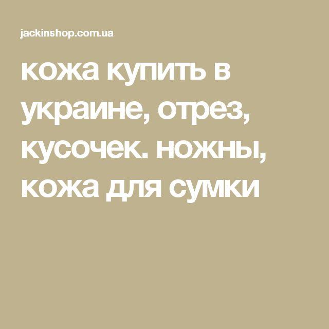 кожа купить в украине, отрез, кусочек. ножны, кожа для сумки