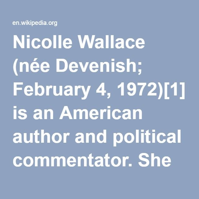Nicolle Wallace-- (née Devenish; February 4, 1972) is an American author and political commentator. She served as communications chief during the presidency of George W. Bush and in his 2004 re-election campaign. In 2008, Wallace also served as a senior advisor for the McCain–Palin campaign. She was a co-host of The View talk show and is a frequent contributor and guest host on MSNBC's Morning Joe, and is a contributor on NBC's Today Show.