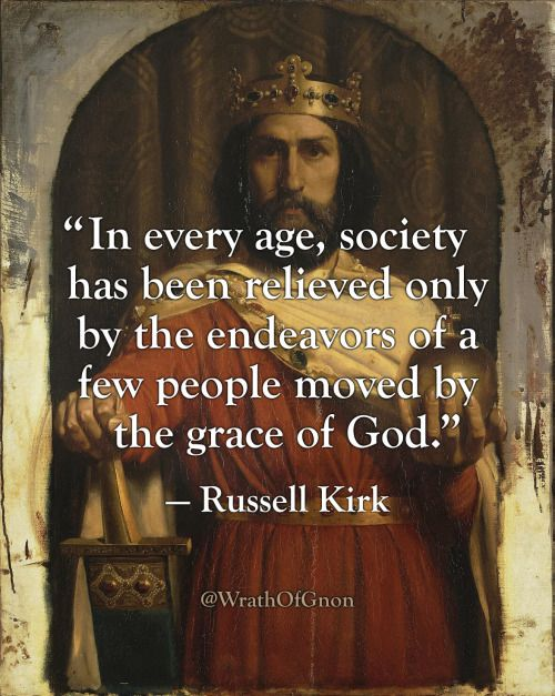"""""""In every age, society has been relieved only by the endeavors of a few people moved by the grace of God."""" — Russell Kirk"""