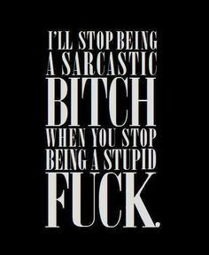 I'll stop being a sarcastic bitch when you stop being a stupid fuck.