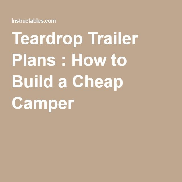 Teardrop Trailer Plans : How to Build a Cheap Camper                                                                                                                                                                                 More