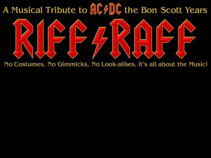 Riff/Raff  RIFF/RAFF play the music of AC/DC 74 - 80 Bon Scott 9th July 1946 - 19th February 1980 No Costumes, No Gimmicks, No Look-alikes, It's all about the Music!  https://www.facebook.com/groups/riffraff.acdc/