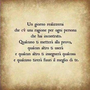 """""""Un giorno realizzerai che c'è una ragione per ogni persona che hai incontrato. Qualcuno ti metterà alla prova, qualcun altro ti userà e qualcun altro ti insegnerà qualcosa e qualcuno tirerà fuori il meglio di te."""""""