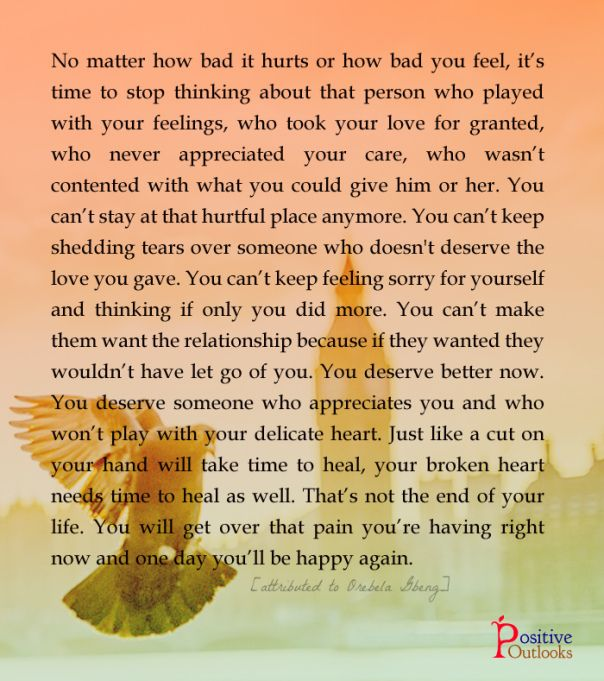 No matter how bad it hurts or how bad you feel, it's time to stop thinking about that person who played with your feelings, who took your love for granted, who never appreciated your care, who wasn't contented with what you could give him or her. You can't stay at that hurtful place anymore. You can't keep shedding tears over someone who doesn't deserve the love you gave. You can't keep feeling sorry for yourself & thinking if only you did more. You can't make them want the relationship…