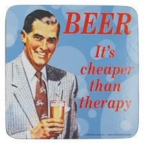 beer, it's cheaper than therapy (and more enjoyable). lol