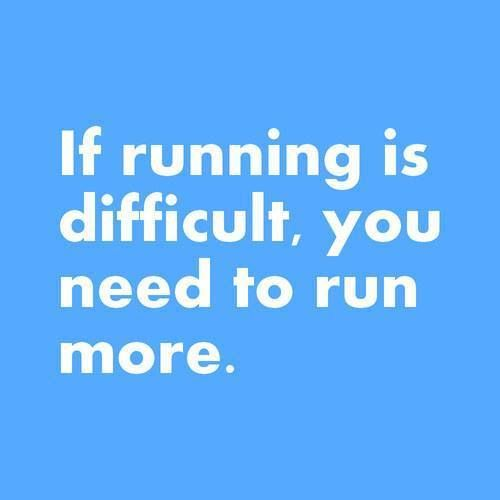 If running is difficult, you need to run more.