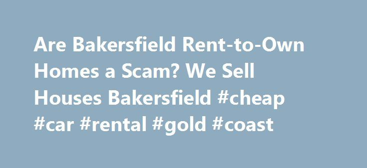 """Are Bakersfield Rent-to-Own Homes a Scam? We Sell Houses Bakersfield #cheap #car #rental #gold #coast http://renta.nef2.com/are-bakersfield-rent-to-own-homes-a-scam-we-sell-houses-bakersfield-cheap-car-rental-gold-coast/  #homes rent to own # Are Bakersfield Rent-to-Own Homes a Scam? If you've spent time driving around Bakersfield Ca or browsing Craigslist or other sites, you may have seen advertisements thatread, """"Own a home for $500/month. No credit check!"""" While it seems too good to be…"""