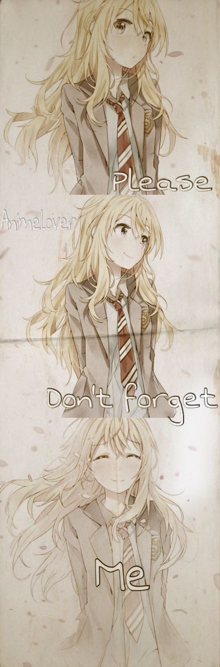 Please don't forget me. This Anime made me cry like a little baby but it was worth it> Your Lie in April: