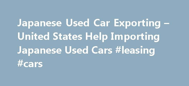 Japanese Used Car Exporting – United States Help Importing Japanese Used Cars #leasing #cars http://car-auto.remmont.com/japanese-used-car-exporting-united-states-help-importing-japanese-used-cars-leasing-cars/  #japanese import cars # Japanese Used Car Exporting Importing Japanese Used Cars Into […]