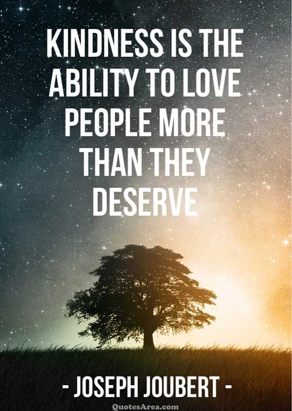 Kindness is the ability to love people more than they