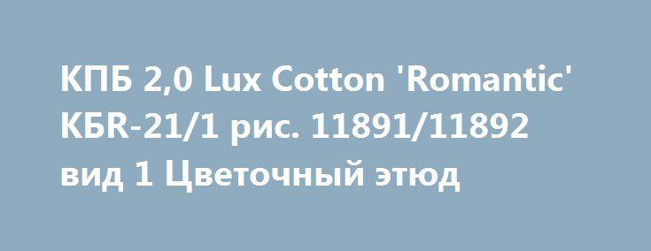 КПБ 2,0 Lux Cotton 'Romantic' КБR-21/1 рис. 11891/11892 вид 1 Цветочный этюд http://moll-gallery.ru/products/7048-kpb-20-lux-cotton-romantic-kbr-211-ris-1189111892-vid-1-cvet  КПБ 2,0 Lux Cotton 'Romantic' КБR-21/1 рис. 11891/11892 вид 1 Цветочный этюд со скидкой 1079 рублей. Подробнее о предложении на странице: http://moll-gallery.ru/products/7048-kpb-20-lux-cotton-romantic-kbr-211-ris-1189111892-vid-1-cvet