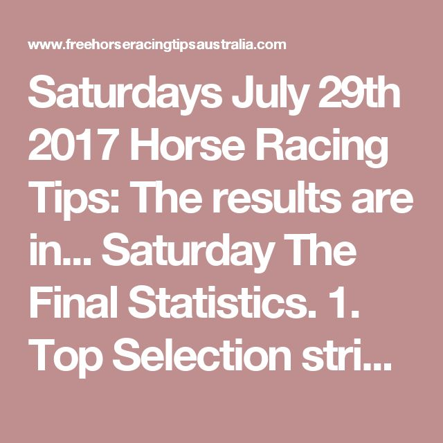 Saturdays July 29th 2017 Horse Racing Tips:  The results are in...  Saturday The Final Statistics.  1. Top Selection strike rate at 33% out of 89 races.  2. Top 2 Selections strike rate at 49% out of 89 races.  3. Exacta strike rate at 37% out of 89 races.  + Best Top Selection win dividend: $6.60  + Best tipped Exacta dividend: $208.60  + Best Trifecta dividend: $929.90  + Best First 4 dividend: $4111.60  + Best Quadrella dividend: $2625.40