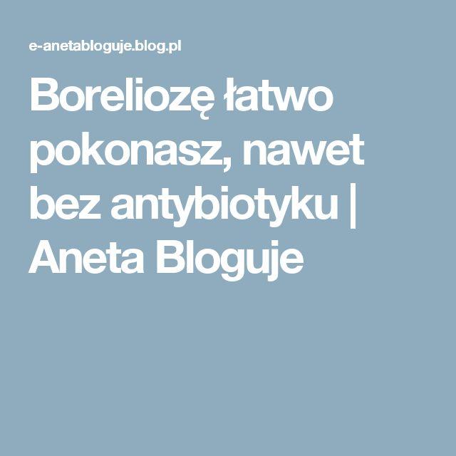 Boreliozę łatwo pokonasz, nawet bez antybiotyku  | Aneta Bloguje