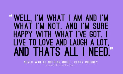 I'm sure happy with what I've got. I live to love and laugh a lot. And that's ALL I NEED<3
