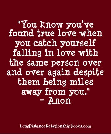 You know you've found true love when you catch yourself falling in love with the same person over and over again. More Long Distance Relationship Quotes: http://longdistancerelationshipmiracle.com/pinterest