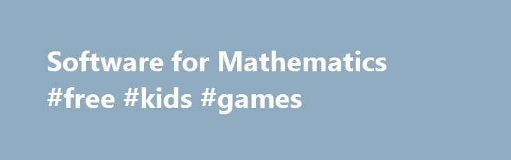 Software for Mathematics #free #kids #games http://game.remmont.com/software-for-mathematics-free-kids-games/  This page lists software for mathematics some commercial and some just shared. There is also another listing of Software Houses. GAMS – Guide to Available Mathematical Software from NIST. A cross-index and virtual repository of mathematical and statistical software components of use in computational science and engineering. Netlib . a collection of mathematical software, papers,…