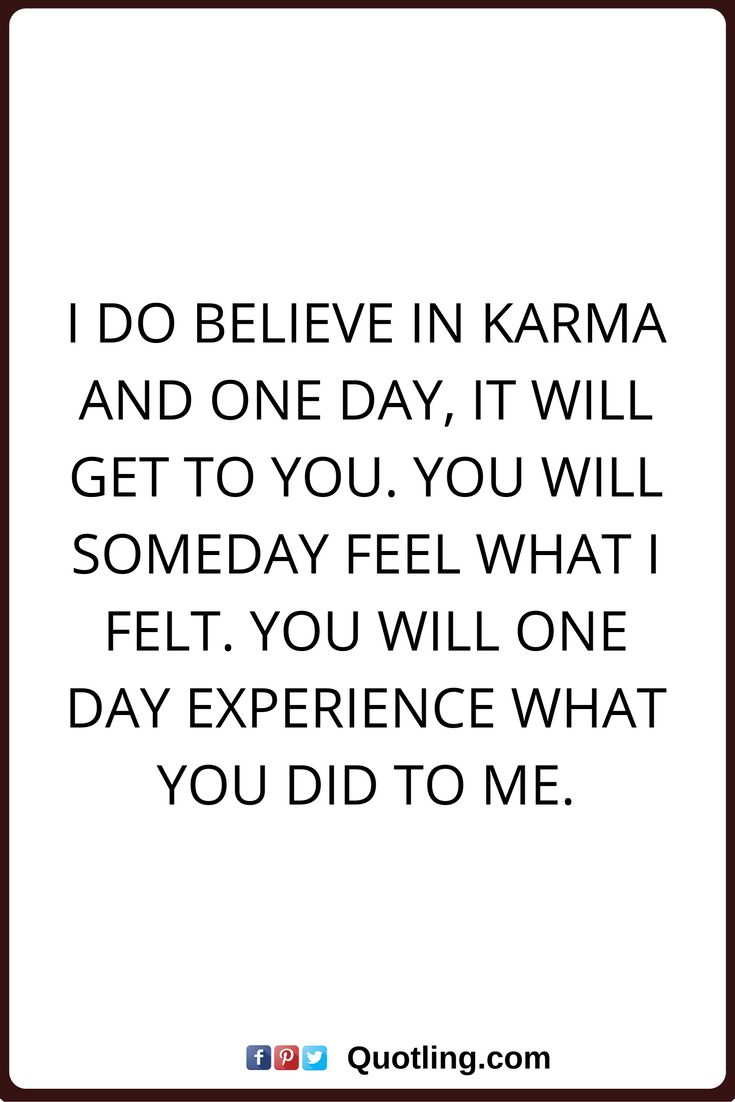 karma quotes I do believe in karma and one day, it will get to you. You will someday feel what I felt. You will one day experience what you did to me.