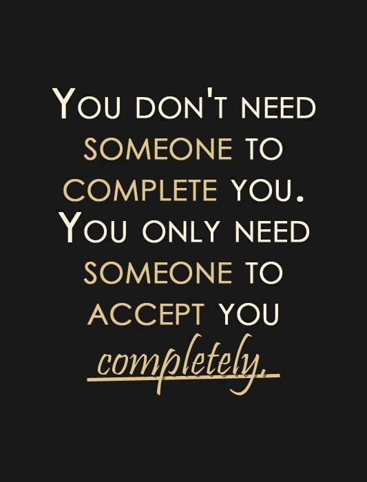 """ You don't need someone to complete you, you only need someone to accept you completely. "" So true, real love likes you as you are. You shouldn't have to change yourself. Because someone will LOVE the person you hide."
