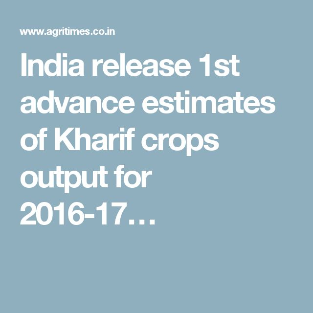 India release 1st advance estimates of Kharif crops output for 2016-17…