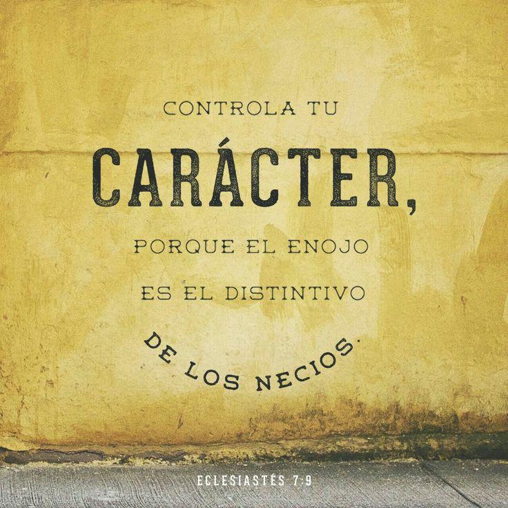 Controla tu carácter, porque el enojo es el distintivo de los necios. Ecl. 7:9