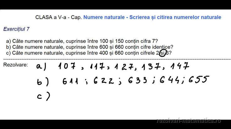 CLASA a V-a - Cap. Numere naturale - Scrierea și citirea numerelor naturale  Exercițiul 7 a) Câte numere naturale, cuprinse între 100 și 150 conțin cifra 7? b) Câte numere naturale, cuprinse între 600 și 660 conțin cifre identice? c) Câte numere naturale, cuprinse între 400 și 660 conțin cifrele 2 și 3? ----------------------------------------------------------------------------------------------------------