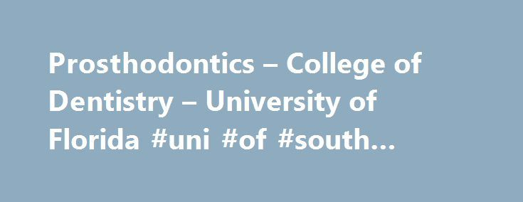 Prosthodontics – College of Dentistry – University of Florida #uni #of #south #florida http://boston.nef2.com/prosthodontics-college-of-dentistry-university-of-florida-uni-of-south-florida/  # Prosthodontics Prosthodontics. also known as dental prosthetics or prosthetic dentistry. is one of nine dental specialties recognized by the American Dental Association. Prosthodontics is the dental specialty pertaining to the diagnosis, treatment planning, rehabilitation and maintenance of the oral…