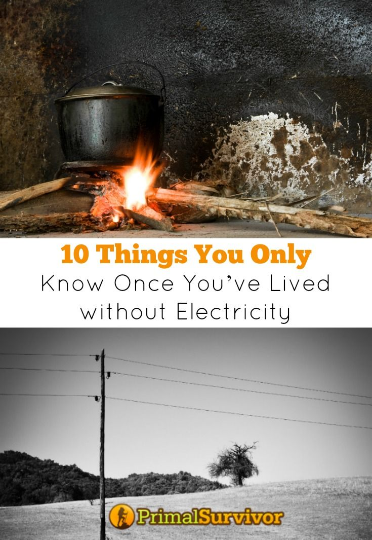 10 Things You Only Know Once You've Lived without Electricity. For most people, it is nearly impossible to imagine a life without electricity.  How are you supposed to cook your food?  How do you entertain yourself without TV?  And what about those basic needs which we constantly overlook – like lighting and our washing machines?  The thought of living without electricity is so scary that most won't even consider going a day or two without it.