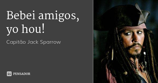 Bebei amigos, yo hou! — Capitão Jack Sparrow