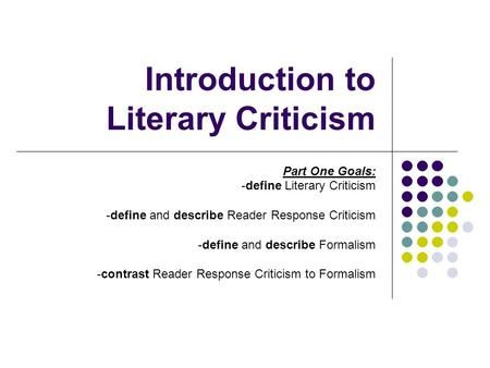 Introduction to Literary Criticism Part One Goals: -define Literary Criticism -define and describe Reader Response Criticism -define and describe Formalism.