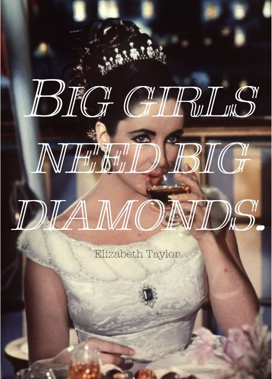 Big girls need big diamonds! -Elizabeth Taylor