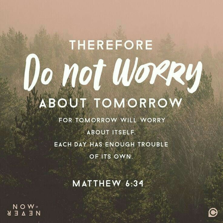 "Matthew 6:34 ""Take therefore no thought for the morrow: for the morrow shall take thought for the things of itself. Sufficient unto the day is the evil thereof."""