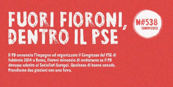 Il PD annuncia l'impegno ad organizzare il Congresso del PSE di Febbraio 2014 a Roma, Fioroni minaccia di andarsene se il PD dovesse aderire ai Socialisti Europei. Qualcosa di buono accade. Prendiamo due piccioni con una fava. Fioroni è allarmato, preoccupato dalla sempre più vicina posizione del PD al Partito Socialista Europeo. Si ritiene offeso, oltraggiato dalla possibile organizzazione del prossimo Congresso del PSE a Roma, ad opera del Partito Democratico.