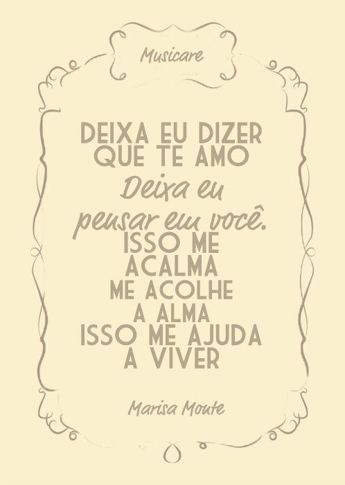 """"""" Deixa eu dizer que Te Amo, deixa eu pensar em você. Isso me acalma me acolhe a alma isso me ajuda a viver."""" Marisa Monte"""
