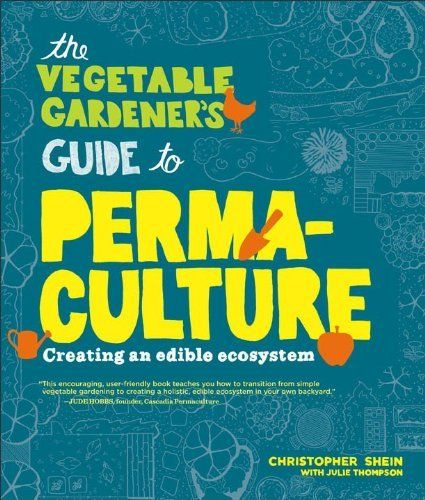 The Vegetable Gardener's Guide to Permaculture: Creating an Edible Ecosystem by Christopher Shein