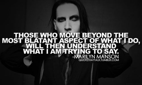 """""""Those who most beyond the most blatant aspect of what I do will then understand what I am trying to say."""" - Marylin Manson"""