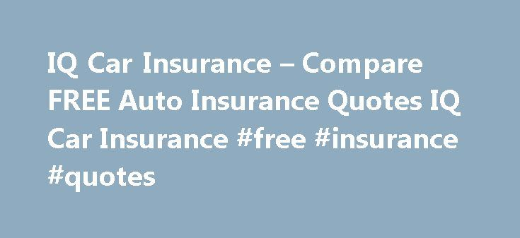 IQ Car Insurance – Compare FREE Auto Insurance Quotes IQ Car Insurance #free #insurance #quotes http://insurances.remmont.com/iq-car-insurance-compare-free-auto-insurance-quotes-iq-car-insurance-free-insurance-quotes/  #car insureance # Car Insurance Are you trying to find better car insurance at affordable rates? Join the thousands of Americans who are enjoying great cover and lower premiums. Our simple online form will give you the power to compare multiple car insurance quotes in minutes…