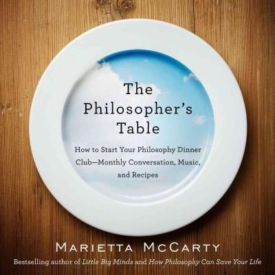 The Philosopher's Table: How to Start Your Philosophy Dinner Club--Monthly Conversation, Music, and Recipes